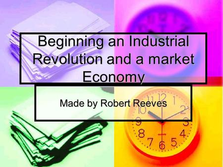 Beginning an Industrial Revolution and a market Economy Made by Robert Reeves.