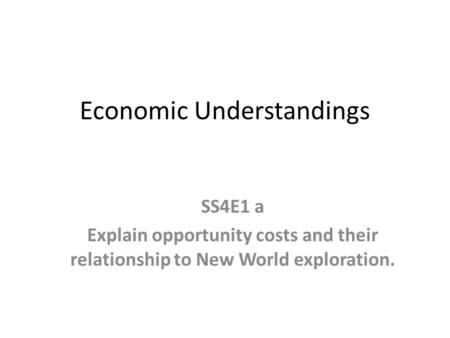 Economic Understandings SS4E1 a Explain opportunity costs and their relationship to New World exploration.