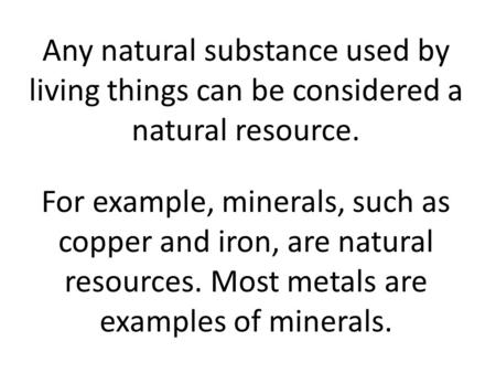 Any natural substance used by living things can be considered a natural resource. For example, minerals, such as copper and iron, are natural resources.