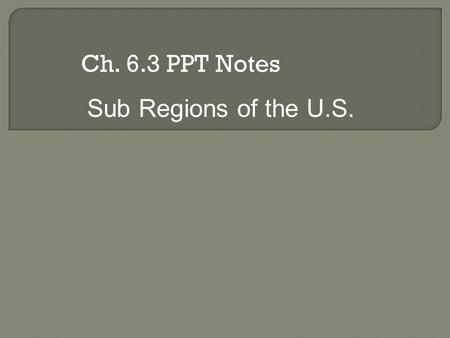 Ch. 6.3 PPT Notes Sub Regions of the U.S.. The Four Regions of the U.S.