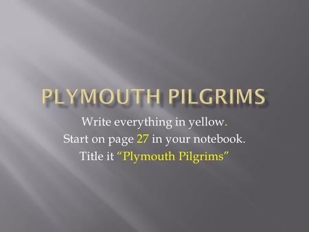 "Write everything in yellow. Start on page 27 in your notebook. Title it ""Plymouth Pilgrims"""