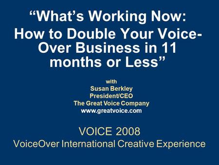 "VOICE 2008 VoiceOver International Creative Experience ""What's Working Now: How to Double Your Voice- Over Business in 11 months or Less"" with Susan Berkley."