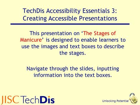 Unlocking Potential TechDis Accessibility Essentials 3: Creating Accessible Presentations This presentation on 'The Stages of Manicure' is designed to.