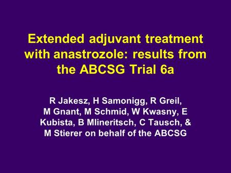 Extended adjuvant treatment with anastrozole: results from the ABCSG Trial 6a R Jakesz, H Samonigg, R Greil, M Gnant, M Schmid, W Kwasny, E Kubista, B.