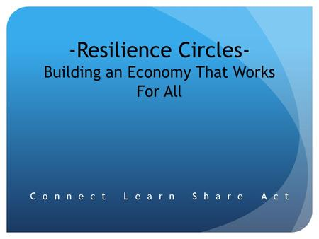 -Resilience Circles- Building an Economy That Works For All Connect Learn Share Act.