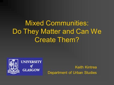 Mixed Communities: Do They Matter and Can We Create Them? Keith Kintrea Department of Urban Studies.