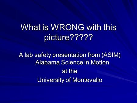 What is WRONG with this picture????? A lab safety presentation from (ASIM) Alabama Science in Motion at the University of Montevallo.