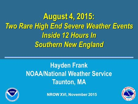 August 4, 2015: Two Rare High End Severe Weather Events Inside 12 Hours In Southern New England Hayden Frank NOAA/National Weather Service Taunton, MA.