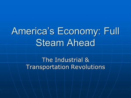 America's Economy: Full Steam Ahead The Industrial & Transportation Revolutions.