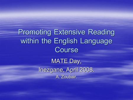 Promoting Extensive Reading within the English Language Course MATE Day, Inezgane, April 2008. A. Zoubair.
