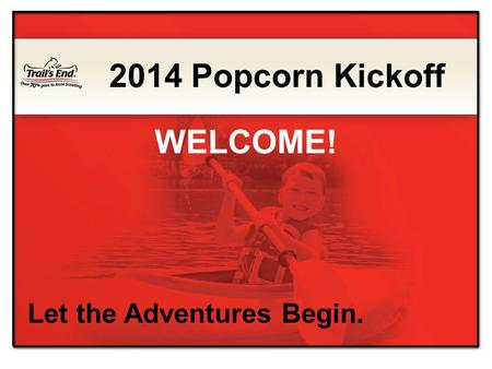 Let the Adventures Begin. 2014 Popcorn Kickoff WELCOME!