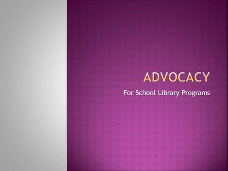 For School Library Programs.  Advocacy  An on-going process of building partnerships so that others will act for and with you, turning passive support.