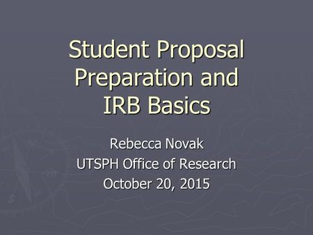 Student Proposal Preparation and IRB Basics Rebecca Novak UTSPH Office of Research October 20, 2015.