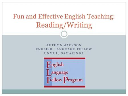 AUTUMN JACKSON ENGLISH LANGUAGE FELLOW UNMUL, SAMARINDA Fun and Effective English Teaching: Reading/Writing.