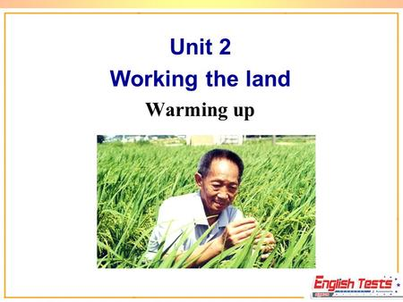 Unit 2 Working the land Warming up Enjoy a Poem By Li Shen Farmers weeding at noon, Sweat down the field soon. Who knows food on a tray, Due to their.