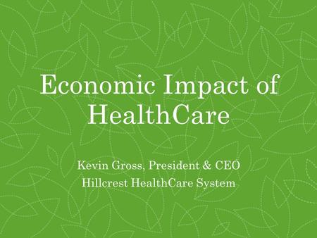 Economic Impact of HealthCare Kevin Gross, President & CEO Hillcrest HealthCare System.