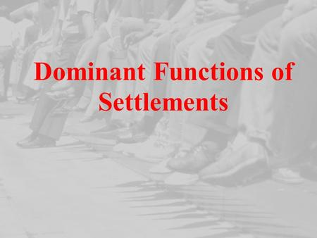 Dominant Functions of Settlements. Dominant Functions of Settlements When we describe functions of a settlement we describe the main areas of employment.