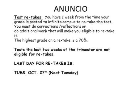 ANUNCIO Test re-takes: You have 1 week from the time your grade is posted to infinite campus to re-take the test. You must do corrections /reflections.