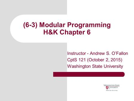 (6-3) Modular Programming H&K Chapter 6 Instructor - Andrew S. O'Fallon CptS 121 (October 2, 2015) Washington State University.