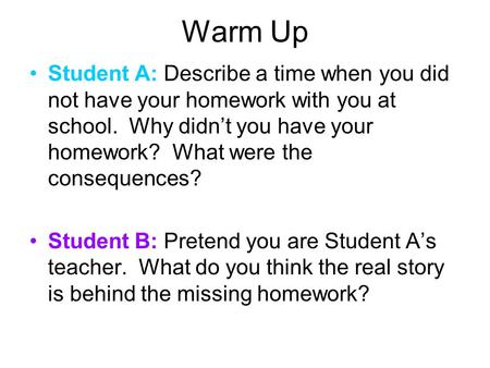 Warm Up Student A: Describe a time when you did not have your homework with you at school. Why didn't you have your homework? What were the consequences?