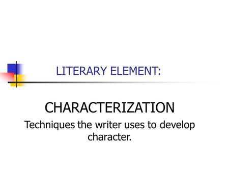 LITERARY ELEMENT: CHARACTERIZATION Techniques the writer uses to develop character.