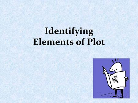 Identifying Elements of Plot. What is a plot? A plot is the organized chain of events that make up a story.