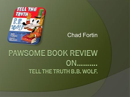 Chad Fortin Plot B.B. wolf was invited to the library to tell the story of the three little pig's. But he didn't want to tell what actually happened.