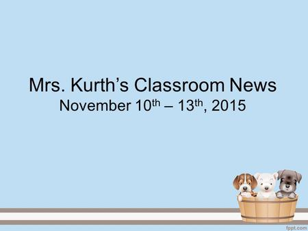 Mrs. Kurth's Classroom News November 10 th – 13 th, 2015.