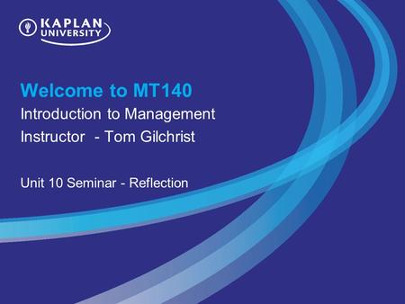 Welcome to MT140 Introduction to Management Instructor - Tom Gilchrist Unit 10 Seminar - Reflection.