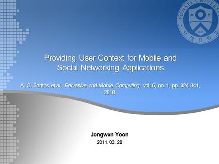 Providing User Context for Mobile and Social Networking Applications A. C. Santos et al., Pervasive and Mobile Computing, vol. 6, no. 1, pp. 324-341, 2010.