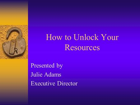 How to Unlock Your Resources Presented by Julie Adams Executive Director.