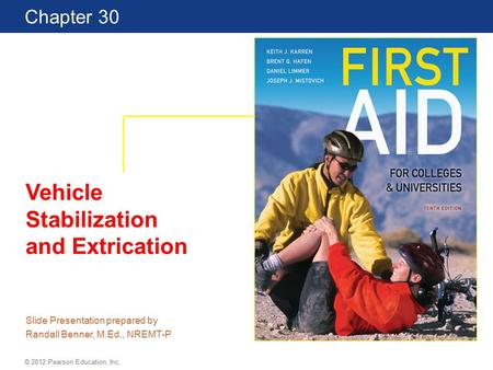 First Aid for Colleges and Universities 10th Edition Chapter 30 © 2012 Pearson Education, Inc. Vehicle Stabilization and Extrication Slide Presentation.