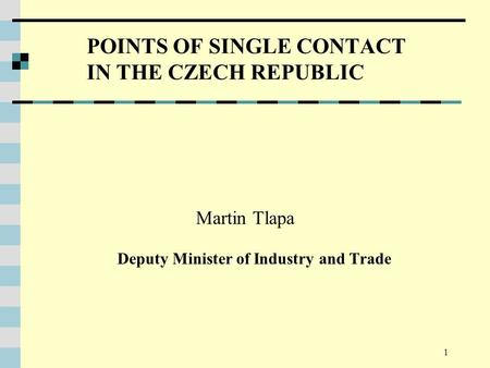 1 POINTS OF SINGLE CONTACT IN THE CZECH REPUBLIC Martin Tlapa Deputy Minister of Industry and Trade.