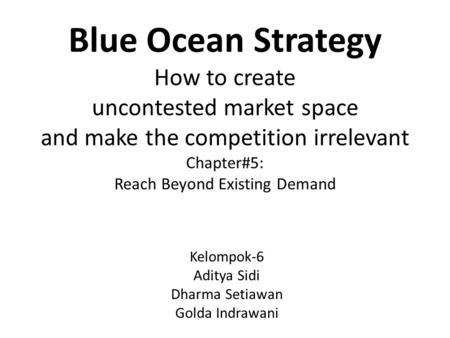 Blue Ocean Strategy How to create uncontested market space and make the competition irrelevant Chapter#5: Reach Beyond Existing Demand Kelompok-6 Aditya.