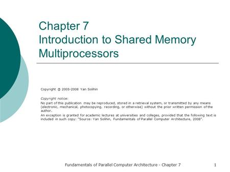 Fundamentals of Parallel Computer Architecture - Chapter 71 Chapter 7 Introduction to Shared Memory Multiprocessors 2005-2008 Yan Solihin Copyright.
