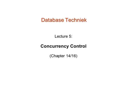 Database Techniek Lecture 5: Concurrency Control (Chapter 14/16)