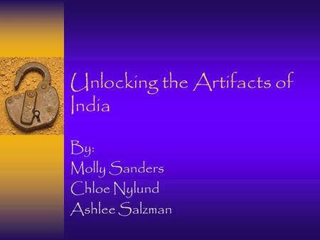 Unlocking the Artifacts of India By: Molly Sanders Chloe Nylund Ashlee Salzman.