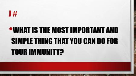 J # WHAT IS THE MOST IMPORTANT AND SIMPLE THING THAT YOU CAN DO FOR YOUR IMMUNITY?