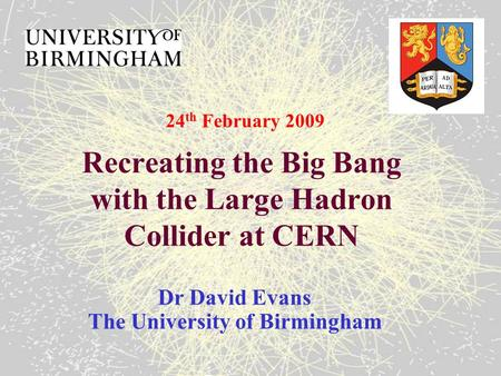 Recreating the Big Bang with the Large Hadron Collider at CERN Dr David Evans The University of Birmingham 24 th February 2009.