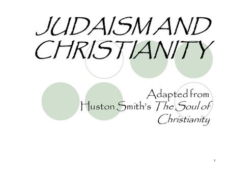 1 JUDAISM AND CHRISTIANITY Adapted from Huston Smith's The Soul of Christianity.