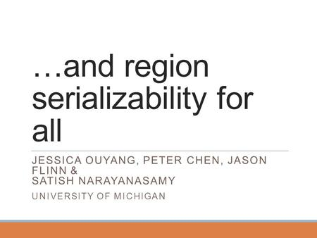 …and region serializability for all JESSICA OUYANG, PETER CHEN, JASON FLINN & SATISH NARAYANASAMY UNIVERSITY OF MICHIGAN.