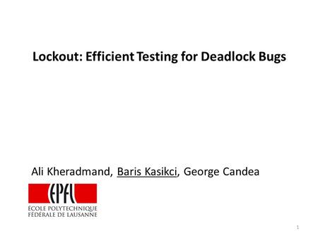 Ali Kheradmand, Baris Kasikci, George Candea Lockout: Efficient Testing for Deadlock Bugs 1.