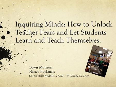 Inquiring Minds: How to Unlock Teacher Fears and Let Students Learn and Teach Themselves. Da wn Monson Nancy Beckman South Hills Middle School – 7 th Grade.