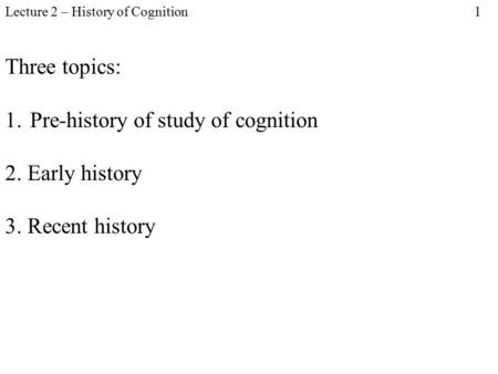 Lecture 2 – History of Cognition 1 Three topics: 1.Pre-history of study of cognition 2. Early history 3. Recent history.