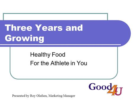 Three Years and Growing Healthy Food For the Athlete in You Presented by Roy Olafsen, Marketing Manager.