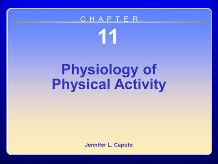Chapter 11 Physiology of Physical Activity 11 Physiology of Physical Activity Jennifer L. Caputo C H A P T E R.