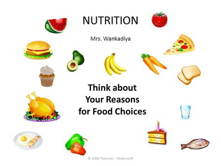 NUTRITION Mrs. Wankadiya © 2008 Thomson - Wadsworth Think about Your Reasons for Food Choices.