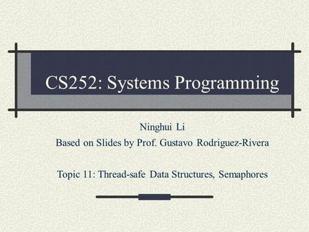 CS252: Systems Programming Ninghui Li Based on Slides by Prof. Gustavo Rodriguez-Rivera Topic 11: Thread-safe Data Structures, Semaphores.