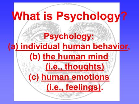 What is Psychology? Psychology: (a) individual human behavior, (b) the human mind (i.e., thoughts) (c) human emotions (i.e., feelings).