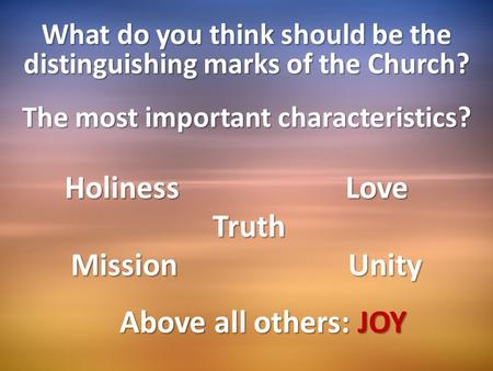 What do you think should be the distinguishing marks of the Church? The most important characteristics? Holiness Love Holiness Love Truth Truth Mission.